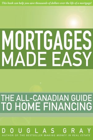 Mortgages Made Easy: The All-Canadian Guide to Home Financing