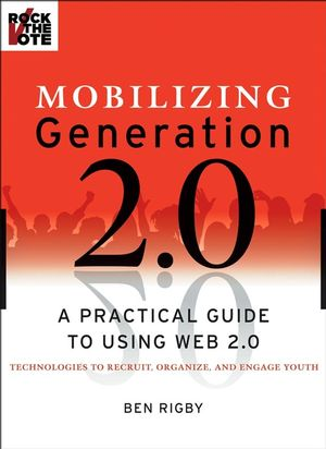 Mobilizing Generation 2.0: A Practical Guide to Using Web 2.0: Technologies to Recruit, Organize and Engage Youth