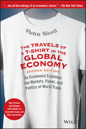 The Travels of a T-Shirt in the Global Economy: An Economist Examines the Markets, Power, and Politics of World Trade. New Preface and Epilogue with Updates on Economic Issues and Main Characters, 2nd Edition