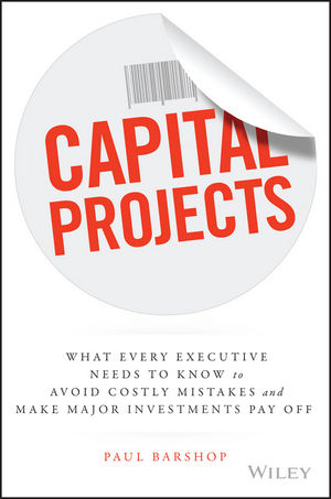 Capital Projects: What Every Executive Needs to Know to Avoid Costly Mistakes and Make Major Investments Pay Off (1119119243) cover image