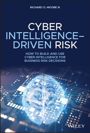 Cyber Intelligence Driven Risk: How to Build, Deploy, and Use Cyber Intelligence for Improved Business Risk Decisions