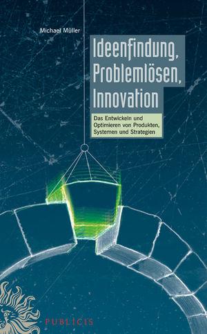 Ideenfindung, Problemlösen, Innovation: Das Entwickeln und Optimieren von Produkten, Systemen und Strategien