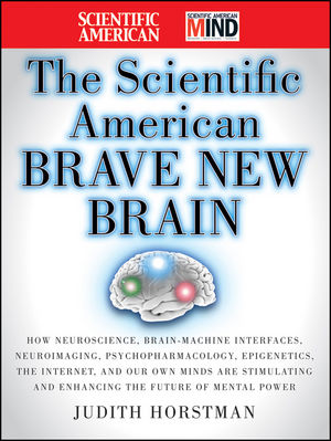 Book Cover Image for The Scientific American Brave New Brain: How Neuroscience, Brain-Machine Interfaces, Neuroimaging, Psychopharmacology, Epigenetics, the Internet, and Our Own Minds are Stimulating and Enhancing the Future of Mental Power