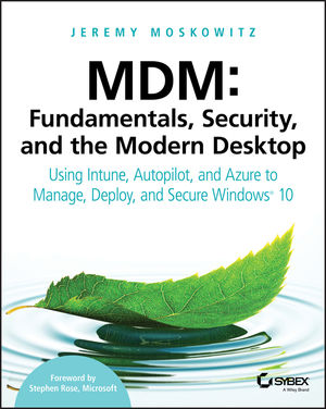 MDM: Fundamentals, Security and the Modern Desktop:: Using Intune, Autopilot and Azure to Manage, Deploy and Secure Windows 10