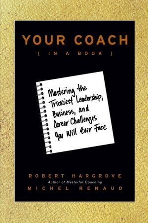 Your Coach (in a Book): Mastering the Trickiest Leadership, Business, and Career Challenges You Will Ever Face