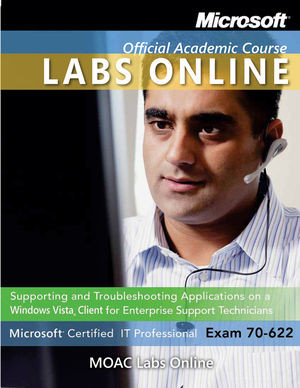 Exam 70-622: Supporting and Troubleshooting Applications on a Windows Vista Client for Enterprise Support Technicians with MOAC Labs Online