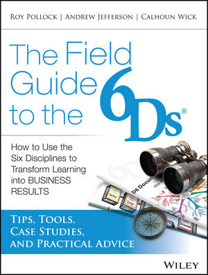 The Field Guide to the 6Ds: How to Use the Six Disciplines to Transform Learning into Business Results (1118677145) cover image