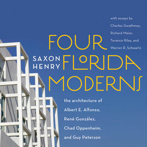 Four Florida Moderns: The Architecture of Albert E. Alfonso, René Gonz�les, Chad Oppenheim, and Guy Peterson