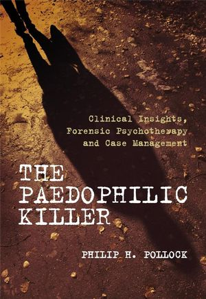 The Paedophilic Killer: Clinical Insights, Forensic Psychotherapy and Case Management