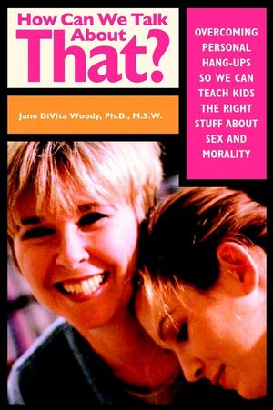 How Can We Talk About That?: Overcoming Personal Hangups So We Can Teach Kids The Right Stuff About Sex and Morality (0787959146) cover image