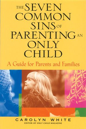 The Seven Common Sins of Parenting An Only Child: A Guide for Parents and Families (0787974846) cover image