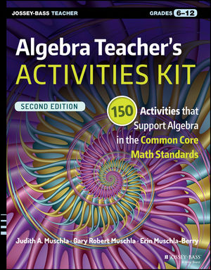 Algebra Teacher's Activities Kit: 150 Activities that Support Algebra in the Common Core Math Standards, Grades 6-12, 2nd Edition