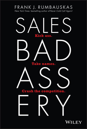 Sales Badassery: Kick Ass. Take Names. Crush the Competition.