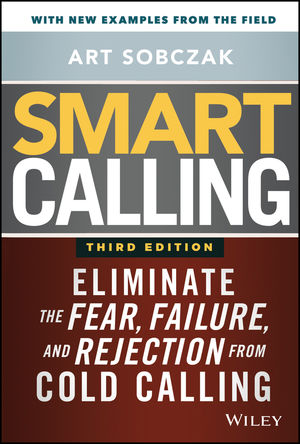 Smart Calling: Eliminate the Fear, Failure, and Rejection from Cold Calling, 3rd Edition