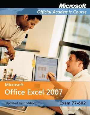 Exam 77-602: Microsoft Office Excel 2007, Updated First Edition