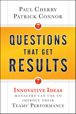 Questions That Get Results: Innovative Ideas Managers Can Use to Improve Their Teams