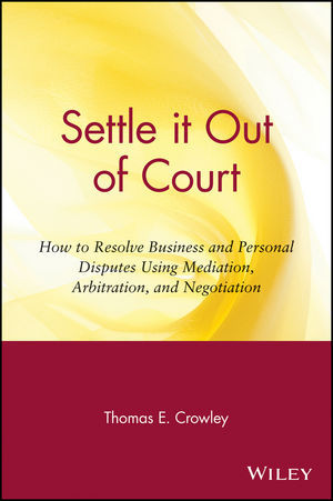 Settle it Out of Court: How to Resolve Business and Personal Disputes Using Mediation, Arbitration, and Negotiation