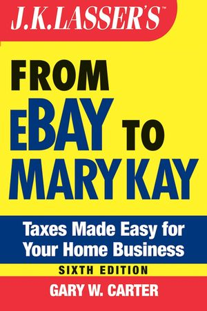 J.K. Lasser's From Ebay to Mary Kay: Taxes Made Easy for Your Home Business, 6th Edition