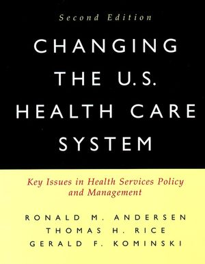 Changing the U.S. Health Care System: Key Issues in Health Services Policy and Management, 2nd Edition