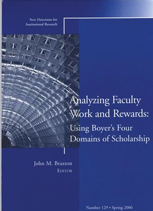Analyzing Faculty Work and Rewards: Using Boyer's Four Domains of Scholarship: New Directions for Institutional Research, Number 129
