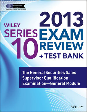 Wiley Series 10 Exam Review 2013 + Test Bank: The General Securities Sales Supervisor Qualification Examination – General Module