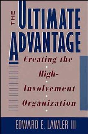 The Ultimate Advantage: Creating the High-Involvement Organization