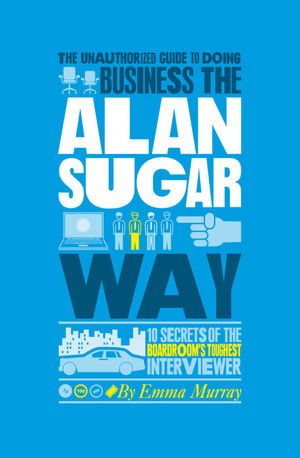 The Unauthorized Guide To Doing Business the Alan Sugar Way: 10 Secrets of the Boardroom's Toughest Interviewer