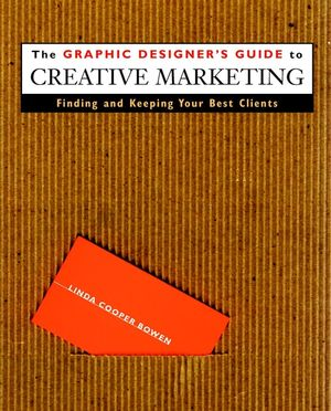 The Graphic Designer's Guide to Creative Marketing: Finding & Keeping Your Best Clients