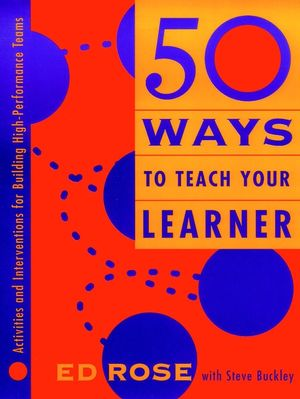 50 Ways to Teach Your Learner: Activities and Interventions for Building High-Performance Teams