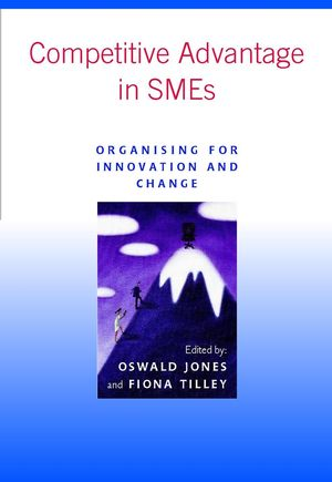 Competitive Advantage in SMEs: Organising for Innovation and Change