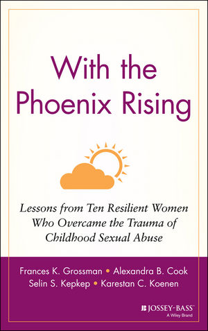 With the Phoenix Rising: Lessons from Ten Resilient Women Who Overcame the Trauma of Childhood Sexual Abuse