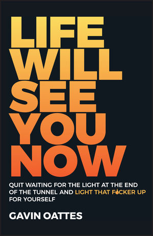 Life Will See You Now: Quit Waiting for the Light at the End of the Tunnel and Light That F*cker Up for Yourself