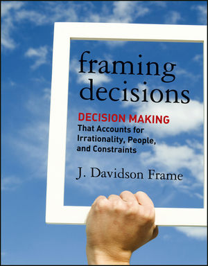 Framing Decisions: Decision-Making that Accounts for Irrationality, People and Constraints (1118235649) cover image
