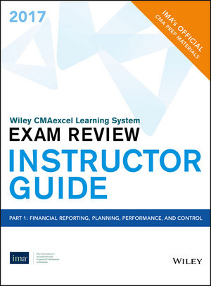 Wiley CMAexcel Learning System Exam Review 2017, Instructor Guide: Part 1, Financial Reporting, Planning, Perfomance, and Control