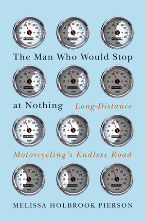 The Man Who Would Stop at Nothing: Long-distance Motorcycling's Endless Road