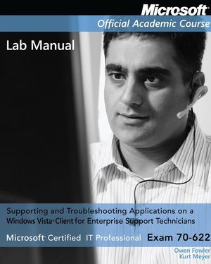 Exam 70-622 Supporting and Troubleshooting Applications on a Windows Vista Client for Enterprise Support Technicians Lab Manual