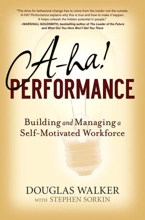 A-HA! Performance: Building and Managing a Self-Motivated Workforce