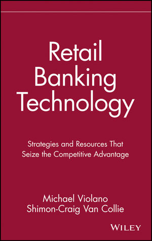 Retail Banking Technology: Strategies and Resources That Seize the Competitive Advantage