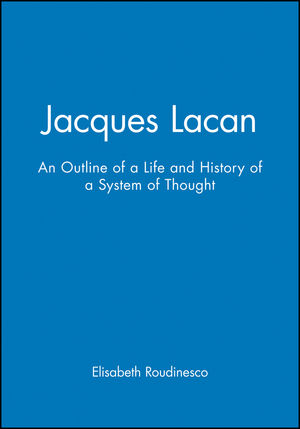 Jacques Lacan: An Outline of a Life and History of a System of Thought