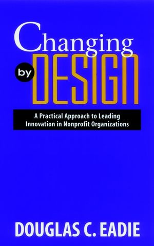 Changing by Design: A Practical Approach to Leading Innovation in Nonprofit Organizations