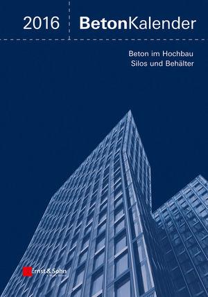 Beton-Kalender 2016: Schwerpunkte: Beton im Hochbau, Silos und Behälter