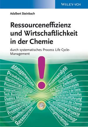 Ressourceneffizienz und Wirtschaftlichkeit in der Chemie: durch systematisches Process Life Cycle-Management