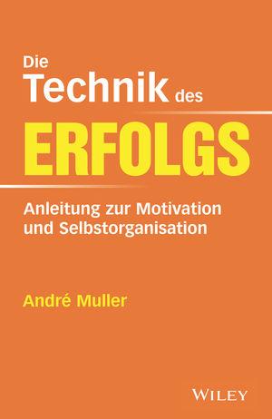 Die Technik des Erfolgs: Anleitung zur Motivation und Selbstorganisation