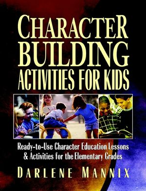 Character Building Activities for Kids: Ready-to-Use Character Education Lessons and Activities for the Elementary Grades