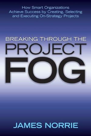 Breaking Through the Project Fog: How Smart Organizations Achieve Success by Creating, Selecting and Executing On-Strategy Projects (0470157550) cover image