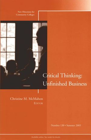 The Unfinished Business of Critical Thinking: New Directions for Community Colleges, Number 130
