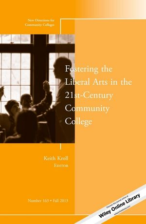 Fostering the Liberal Arts in the 21st-Century Community College: New Directions for Community Colleges, Number 163