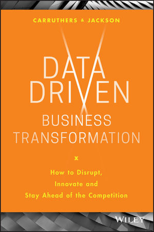 Data Driven Business Transformation: How to Disrupt, Innovate and Stay Ahead of the Competition