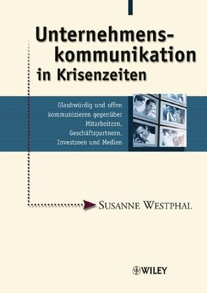 Unternehmenskommunikation in Krisenzeiten: Glaubwürdig und offen kommunizieren gegenüber Mitarbeitern, Geschäftspartnern, Investoren und Medien