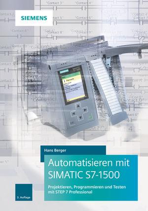 Automatisieren mit SIMATIC S7-1500: Projektieren, Programmieren und Testen mit STEP 7 Professional, 3. Auflage